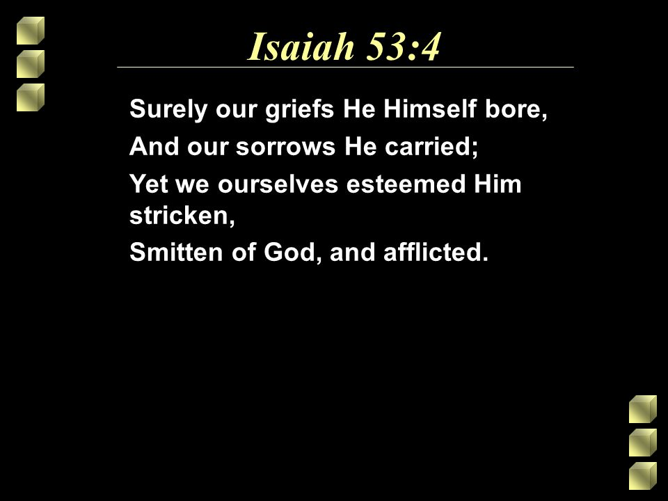 Isaiah 53:4 Surely our griefs He Himself bore, And our sorrows He carried; Yet we ourselves esteemed Him stricken, Smitten of God, and afflicted.