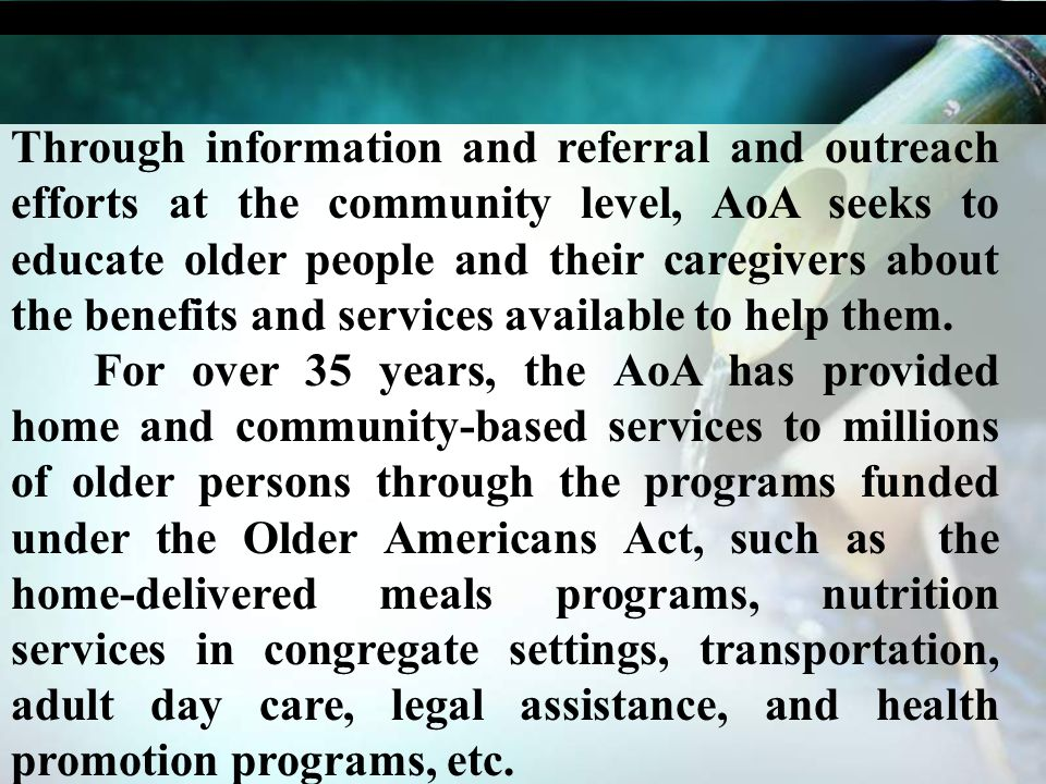 Through information and referral and outreach efforts at the community level, AoA seeks to educate older people and their caregivers about the benefit