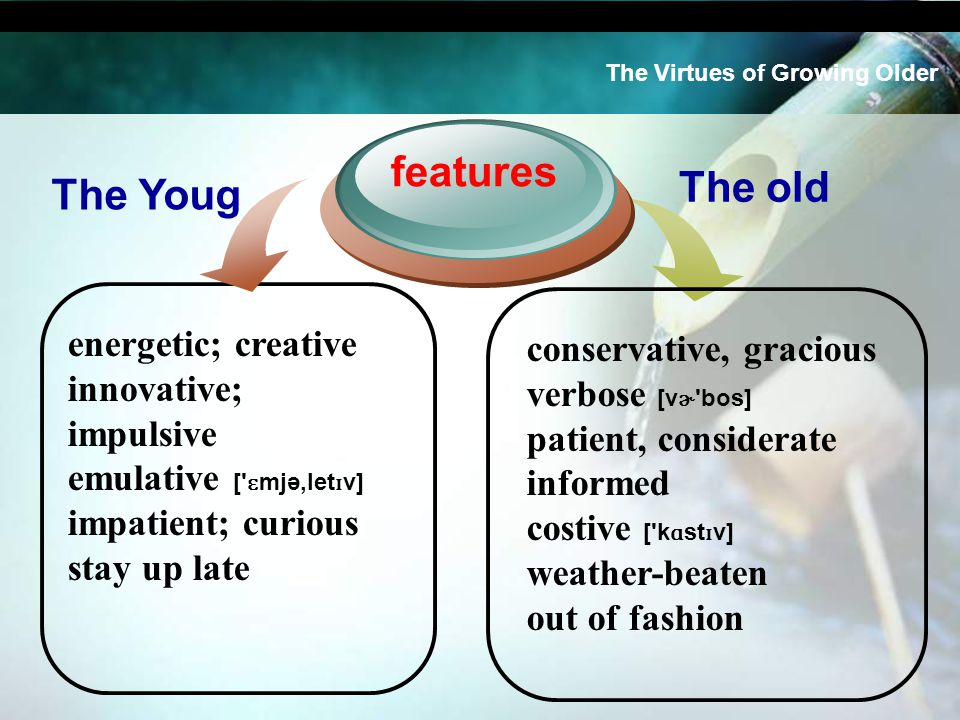 energetic; creative innovative; impulsive emulative [ ɛ mjə,let ɪ v] impatient; curious stay up late features conservative, gracious verbose [v ɚ bos] patient, considerate informed costive [ k ɑ st ɪ v] weather-beaten out of fashion The Virtues of Growing Older The Youg The old