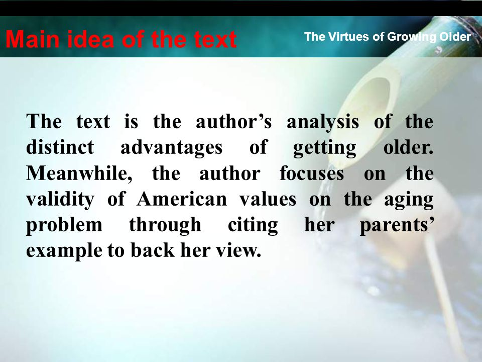 The Virtues of Growing Older Main idea of the text The text is the author's analysis of the distinct advantages of getting older.
