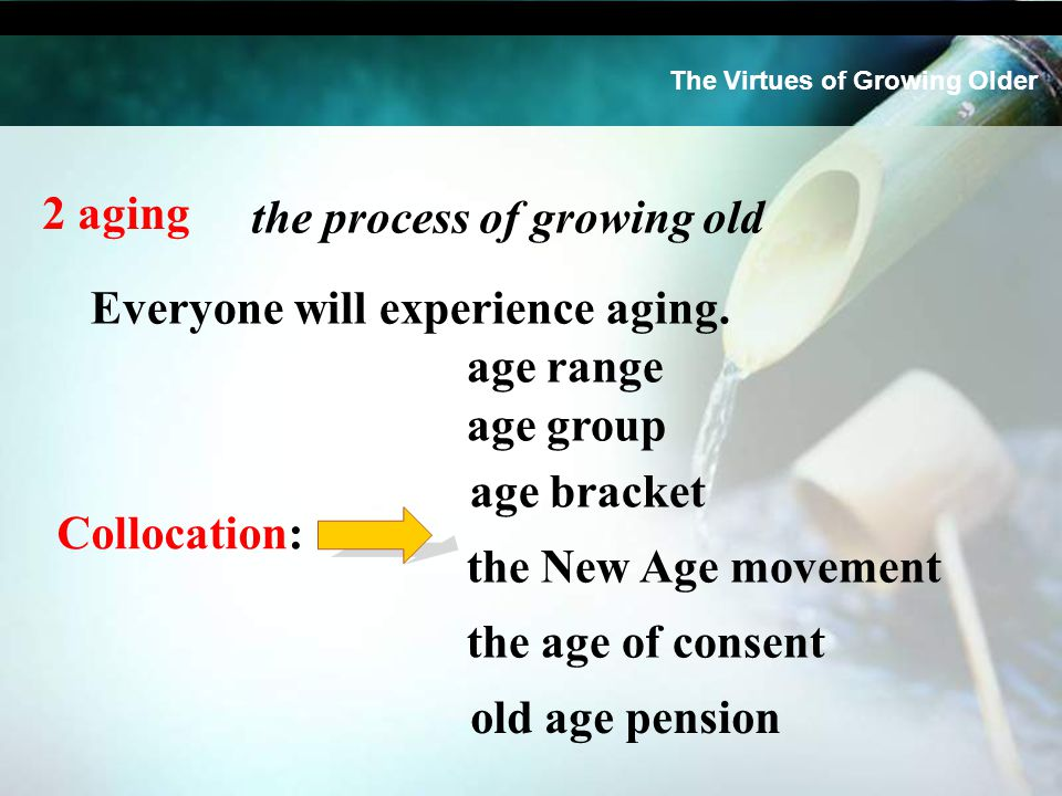 2 aging the process of growing old age bracket age range age group the age of consent the New Age movement old age pension The Virtues of Growing Older Everyone will experience aging.