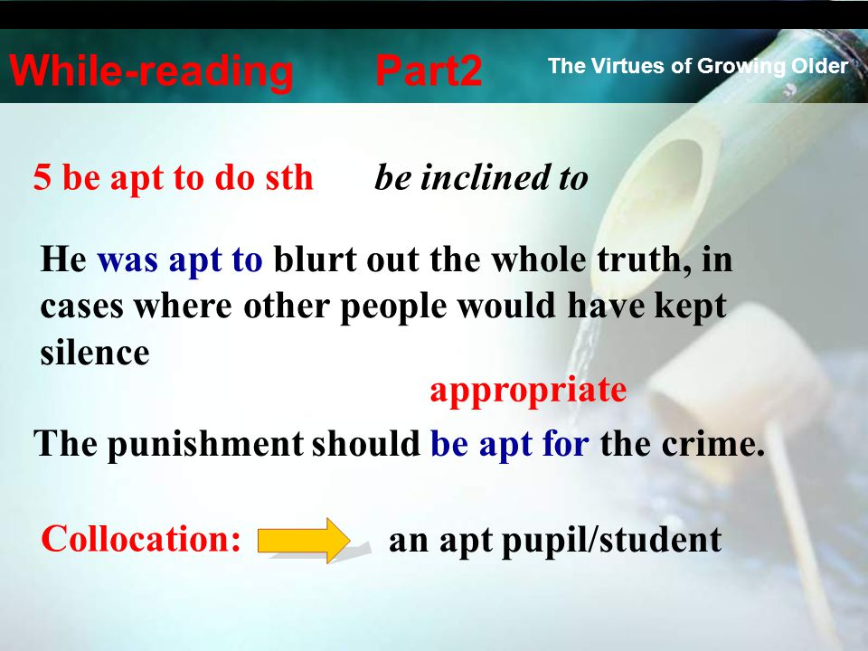 5 be apt to do sthbe inclined to The punishment should be apt for the crime. appropriate an apt pupil/student He was apt to blurt out the whole truth,