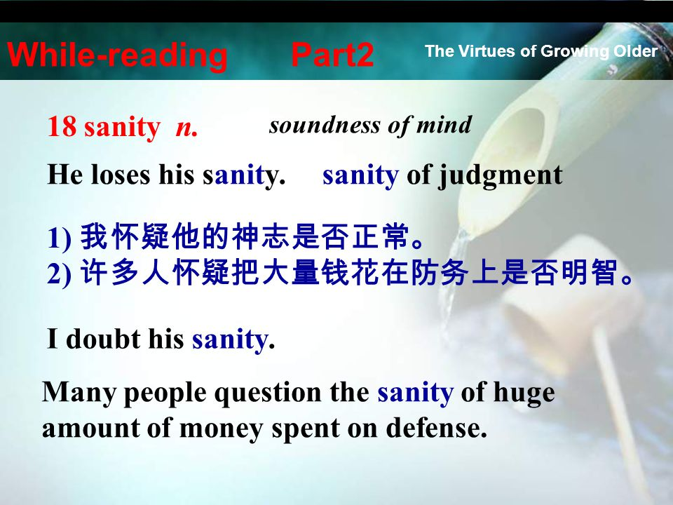 18 sanity n. soundness of mind He loses his sanity.sanity of judgment 1) 我怀疑他的神志是否正常。 2) 许多人怀疑把大量钱花在防务上是否明智。 I doubt his sanity. Many people question
