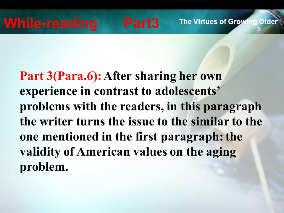 Part 3(Para.6): After sharing her own experience in contrast to adolescents' problems with the readers, in this paragraph the writer turns the issue to the similar to the one mentioned in the first paragraph: the validity of American values on the aging problem.
