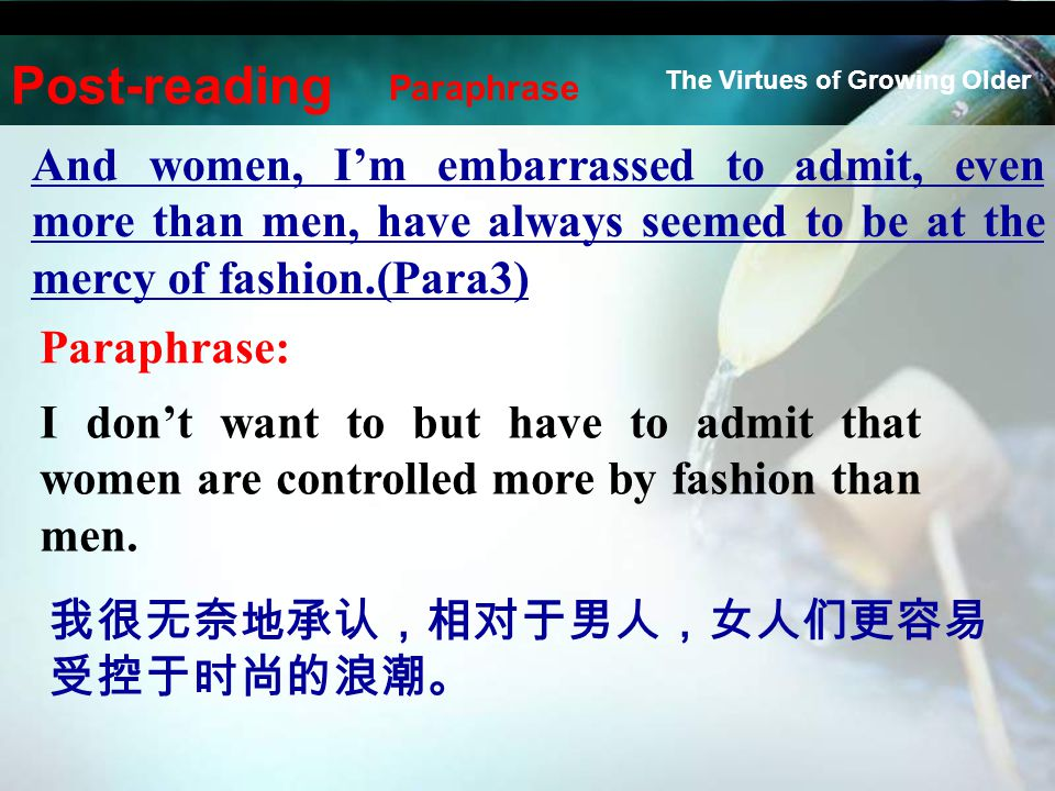 And women, I'm embarrassed to admit, even more than men, have always seemed to be at the mercy of fashion.(Para3) Paraphrase: I don't want to but have to admit that women are controlled more by fashion than men.