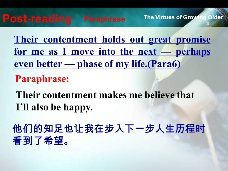 Their contentment holds out great promise for me as I move into the next — perhaps even better — phase of my life.(Para6) Paraphrase: Their contentmen