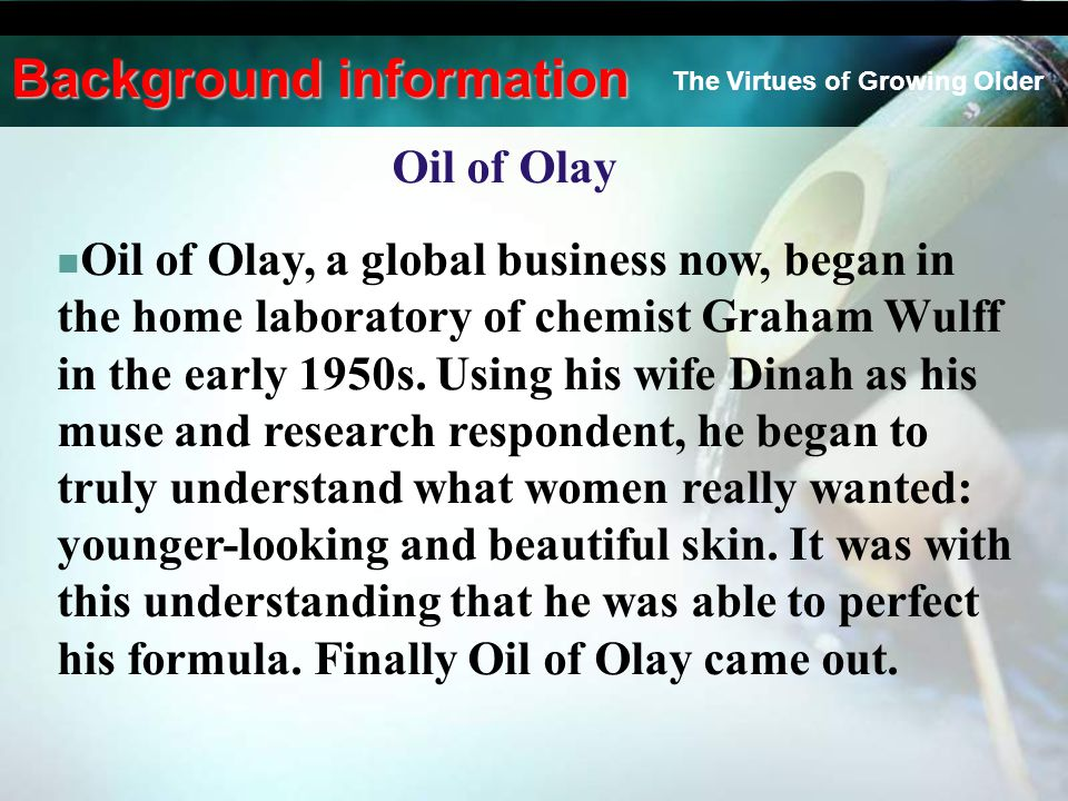 Oil of Olay Oil of Olay, a global business now, began in the home laboratory of chemist Graham Wulff in the early 1950s. Using his wife Dinah as his m