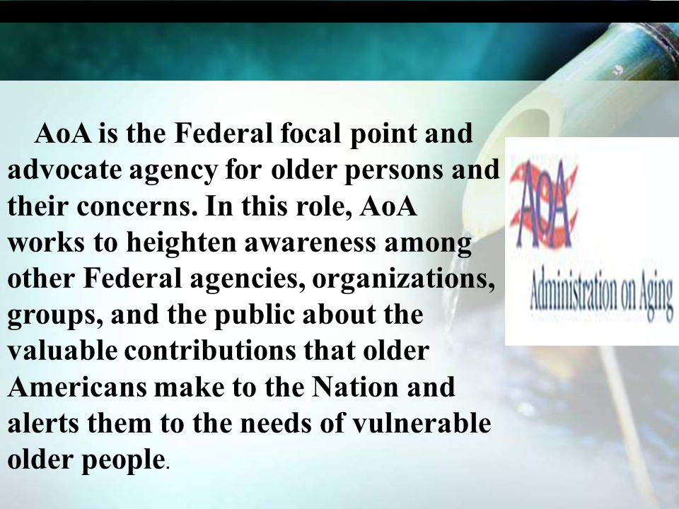 AoA is the Federal focal point and advocate agency for older persons and their concerns. In this role, AoA works to heighten awareness among other Fed