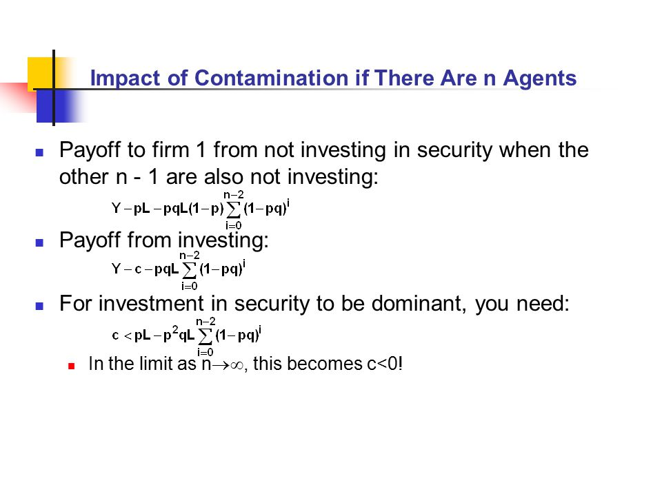 Impact of Contamination if There Are n Agents Payoff to firm 1 from not investing in security when the other n - 1 are also not investing: Payoff from investing: For investment in security to be dominant, you need: In the limit as n , this becomes c<0!