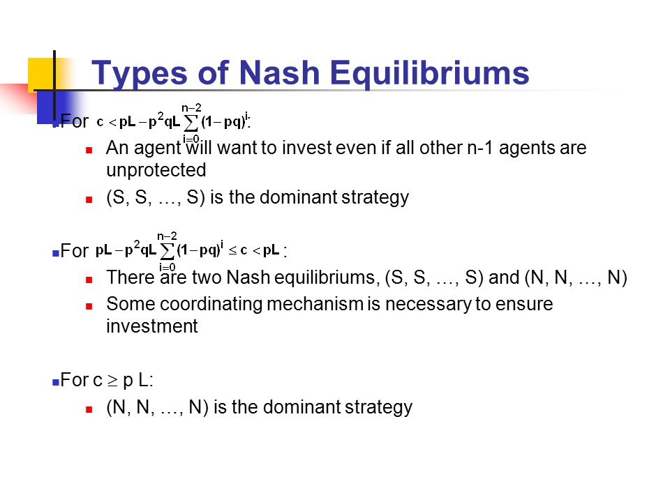 Types of Nash Equilibriums For : An agent will want to invest even if all other n-1 agents are unprotected (S, S, …, S) is the dominant strategy For : There are two Nash equilibriums, (S, S, …, S) and (N, N, …, N) Some coordinating mechanism is necessary to ensure investment For c  p L: (N, N, …, N) is the dominant strategy