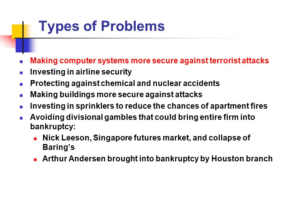 Types of Problems Making computer systems more secure against terrorist attacks Investing in airline security Protecting against chemical and nuclear accidents Making buildings more secure against attacks Investing in sprinklers to reduce the chances of apartment fires Avoiding divisional gambles that could bring entire firm into bankruptcy: Nick Leeson, Singapore futures market, and collapse of Baring's Arthur Andersen brought into bankruptcy by Houston branch