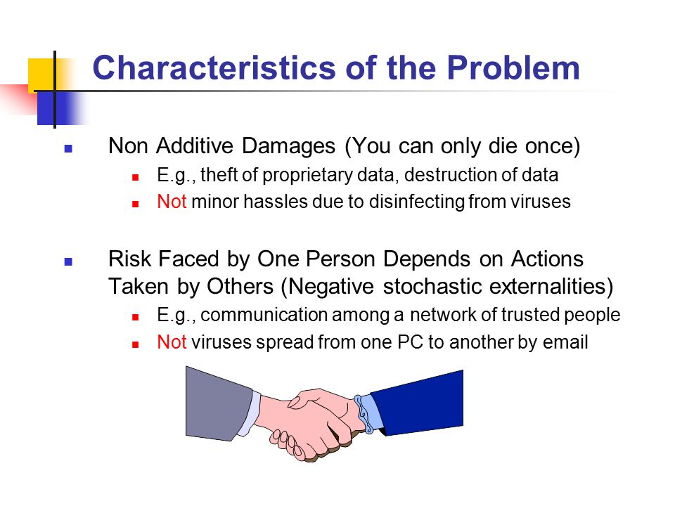 Characteristics of the Problem Non Additive Damages (You can only die once) E.g., theft of proprietary data, destruction of data Not minor hassles due to disinfecting from viruses Risk Faced by One Person Depends on Actions Taken by Others (Negative stochastic externalities) E.g., communication among a network of trusted people Not viruses spread from one PC to another by email