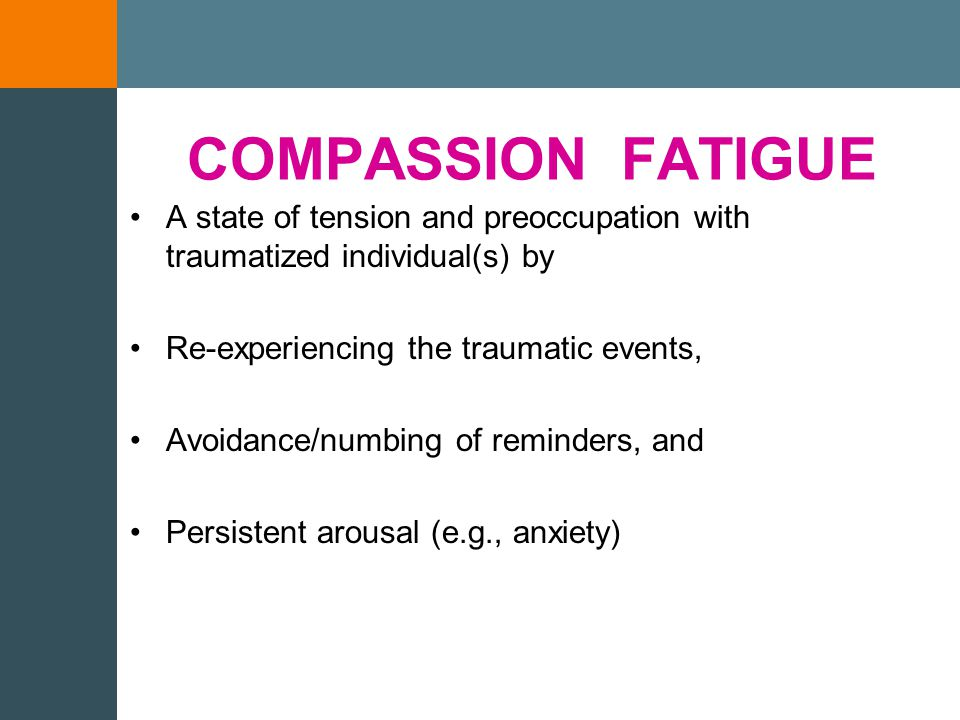 COMPASSION FATIGUE Post-Traumatic Stress Disorder Exposure is core factor in risk Sympathy is the vehicle of transmission