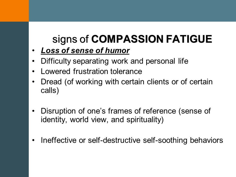 COMPASSION FATIGUE A state of tension and preoccupation with traumatized individual(s) by Re-experiencing the traumatic events, Avoidance/numbing of reminders, and Persistent arousal (e.g., anxiety)