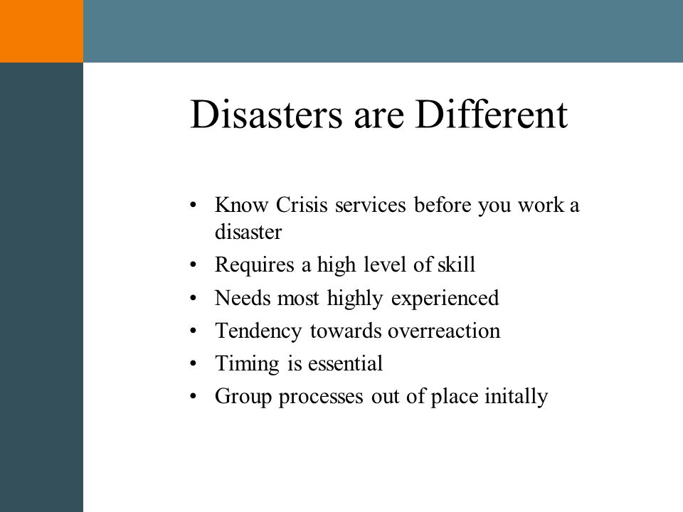 Disasters and CISM Situations beyond the resources of the local community Produce a great deal of emotional response usually requiring CISM services Victims, survivors, rescuers and community members need a variety of types of assistance