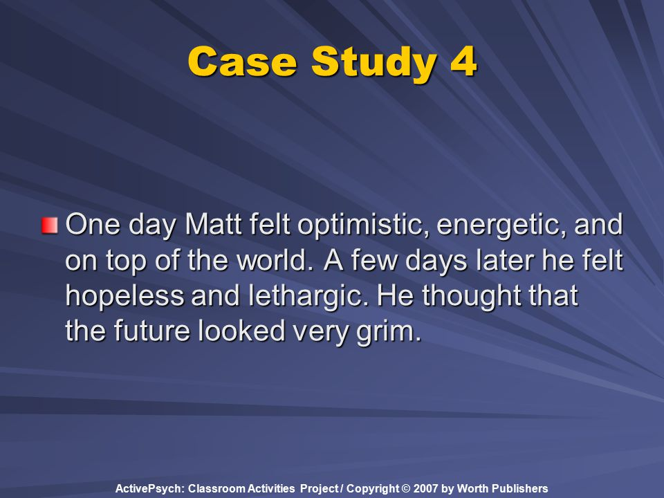 ActivePsych: Classroom Activities Project / Copyright © 2007 by Worth Publishers Case Study 4 One day Matt felt optimistic, energetic, and on top of the world.