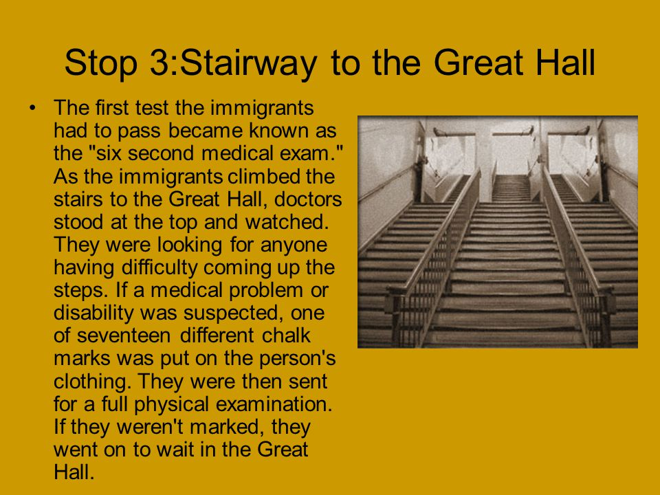 Stop 3:Stairway to the Great Hall The first test the immigrants had to pass became known as the six second medical exam. As the immigrants climbed the stairs to the Great Hall, doctors stood at the top and watched.