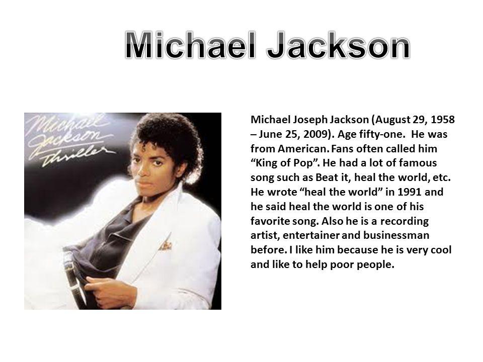 Michael Joseph Jackson (August 29, 1958 – June 25, 2009).
