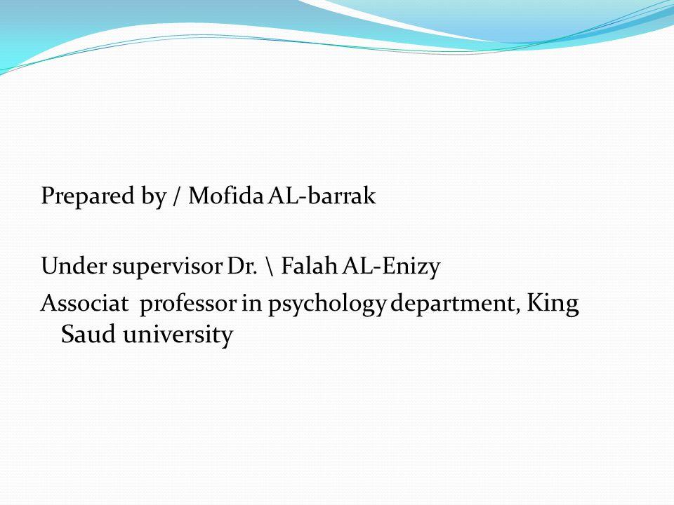 Prepared by / Mofida AL-barrak Under supervisor Dr. \ Falah AL-Enizy Associat professor in psychology department, King Saud university