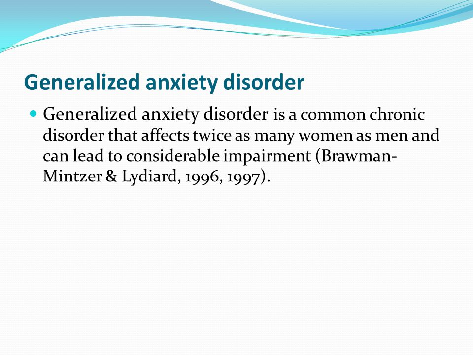 Generalized anxiety disorder Generalized anxiety disorder is a common chronic disorder that affects twice as many women as men and can lead to conside