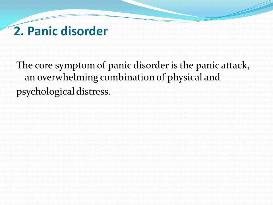 2. Panic disorder The core symptom of panic disorder is the panic attack, an overwhelming combination of physical and psychological distress.