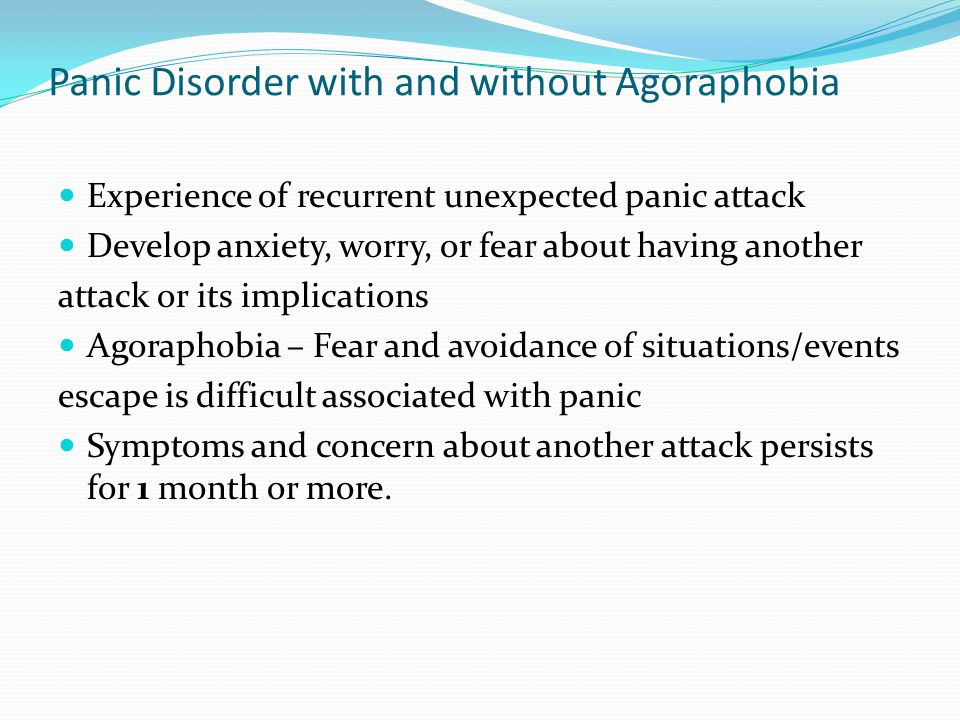 Panic Disorder with and without Agoraphobia Experience of recurrent unexpected panic attack Develop anxiety, worry, or fear about having another attac