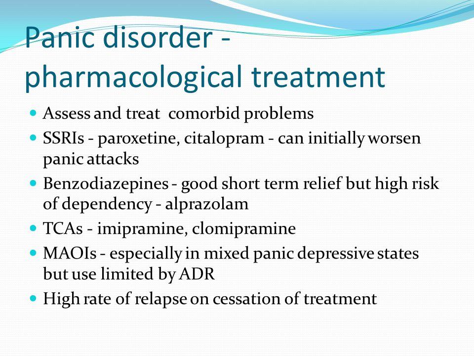Panic disorder - pharmacological treatment Assess and treat comorbid problems SSRIs - paroxetine, citalopram - can initially worsen panic attacks Benz