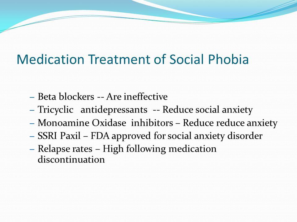 Medication Treatment of Social Phobia – Beta blockers -- Are ineffective – Tricyclic antidepressants -- Reduce social anxiety – Monoamine Oxidase inhi