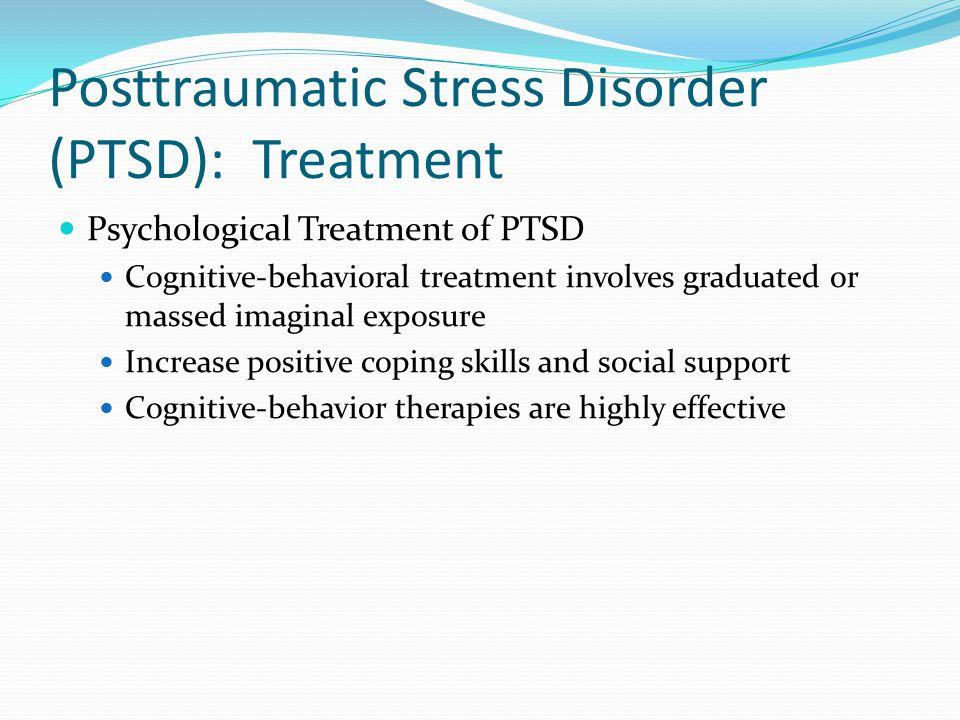 Posttraumatic Stress Disorder (PTSD): Treatment Psychological Treatment of PTSD Cognitive-behavioral treatment involves graduated or massed imaginal e