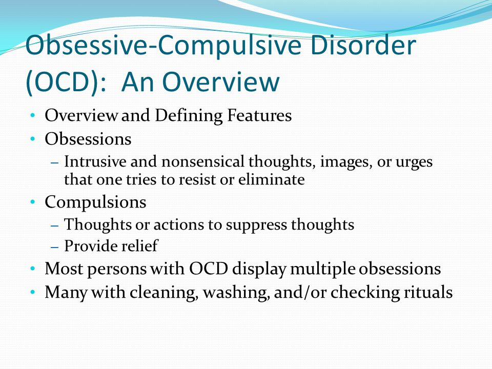 Obsessive-Compulsive Disorder (OCD): An Overview Overview and Defining Features Obsessions – Intrusive and nonsensical thoughts, images, or urges that