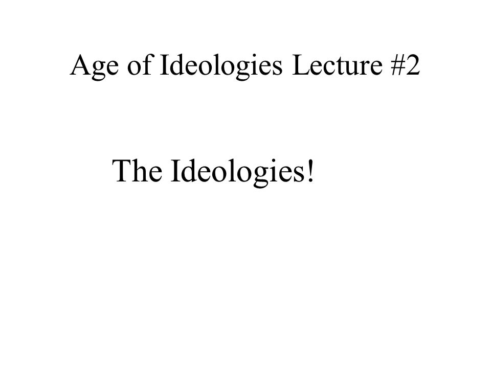 Age of Ideologies Lecture #2 The Ideologies!