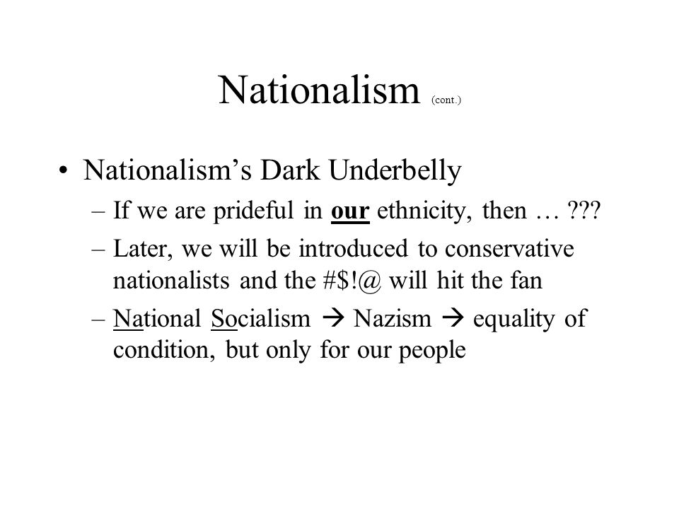 Nationalism (cont.) Nationalism's Dark Underbelly –If we are prideful in our ethnicity, then … ??? –Later, we will be introduced to conservative natio