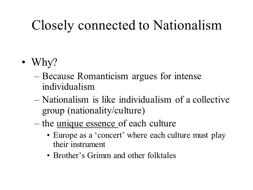 Closely connected to Nationalism Why? –Because Romanticism argues for intense individualism –Nationalism is like individualism of a collective group (