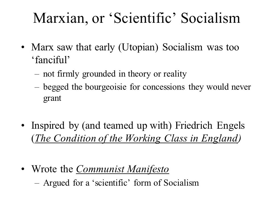 Marxian, or 'Scientific' Socialism Marx saw that early (Utopian) Socialism was too 'fanciful' –not firmly grounded in theory or reality –begged the bo