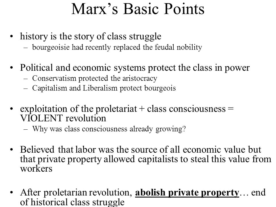 Marx's Basic Points history is the story of class struggle –bourgeoisie had recently replaced the feudal nobility Political and economic systems protect the class in power –Conservatism protected the aristocracy –Capitalism and Liberalism protect bourgeois exploitation of the proletariat + class consciousness = VIOLENT revolution –Why was class consciousness already growing.