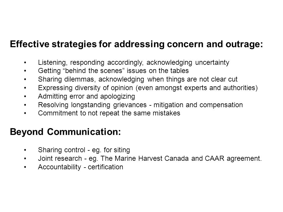 "Effective strategies for addressing concern and outrage: Listening, responding accordingly, acknowledging uncertainty Getting ""behind the scenes"" issu"