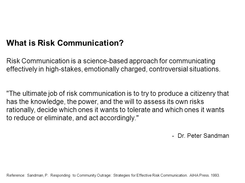 Reference: Sandman, P. Responding to Community Outrage: Strategies for Effective Risk Communication. AIHA Press. 1993. What is Risk Communication? Ris