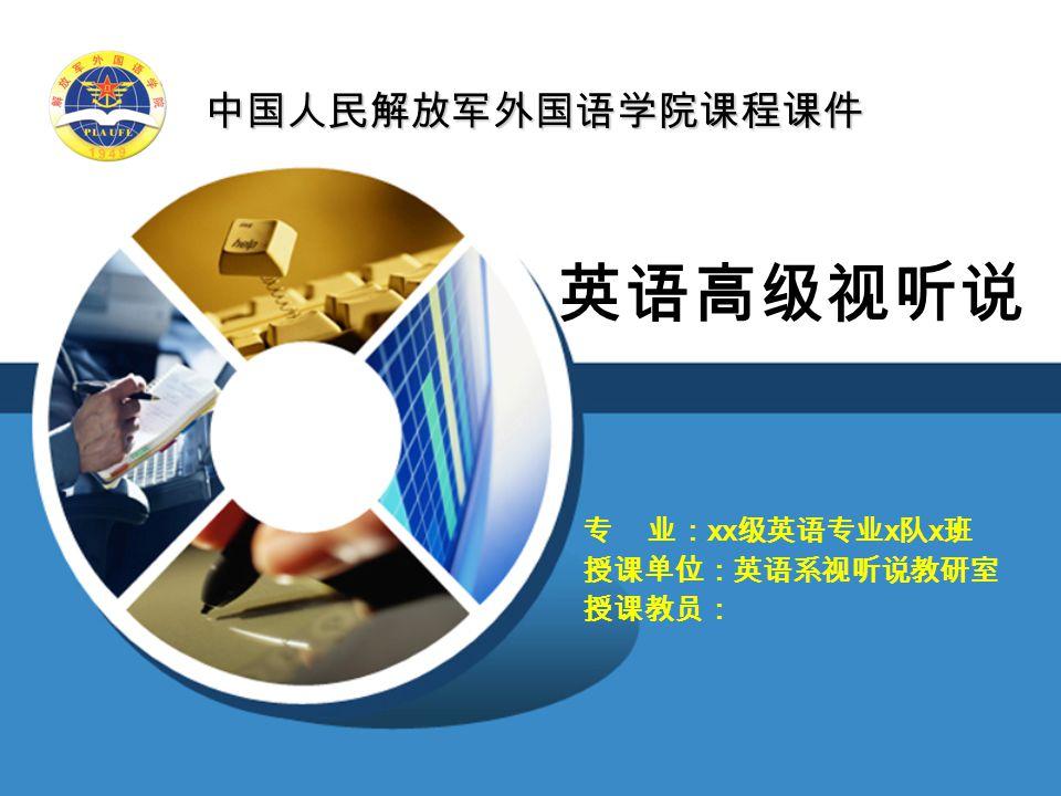 中国人民解放军外国语学院课程课件 英语高级视听说 专 业: xx 级英语专业 x 队 x 班 授课单位:英语系视听说教研室 授课教员: