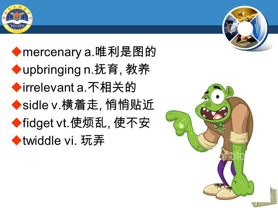  mercenary a. 唯利是图的  upbringing n. 抚育, 教养  irrelevant a.