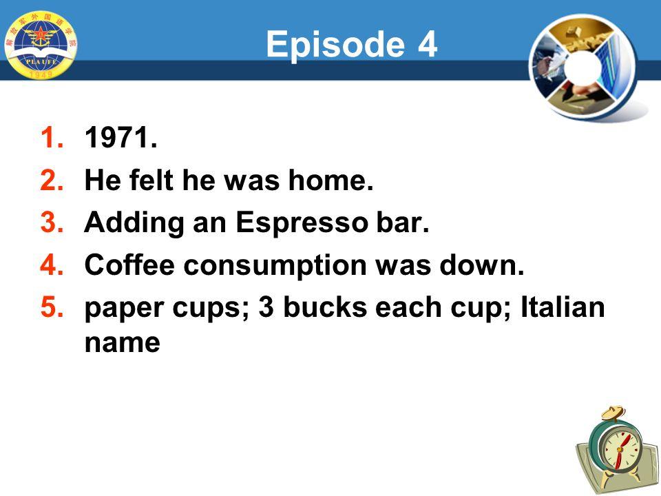 Episode 4 1.1971. 2.He felt he was home. 3.Adding an Espresso bar.