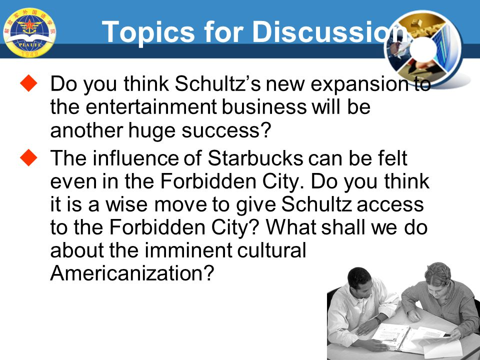 Topics for Discussion  Do you think Schultz's new expansion to the entertainment business will be another huge success.