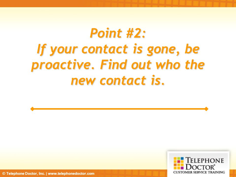 © Telephone Doctor, Inc. | www.telephonedoctor.com Point #2: If your contact is gone, be proactive.