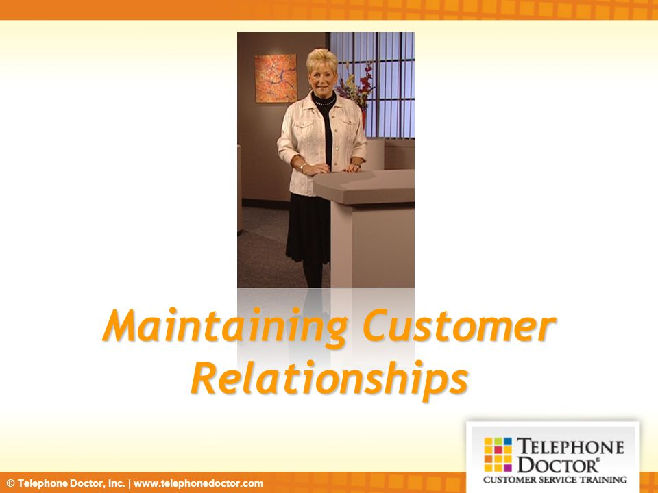 © Telephone Doctor, Inc. | www.telephonedoctor.com Maintaining Customer Relationships
