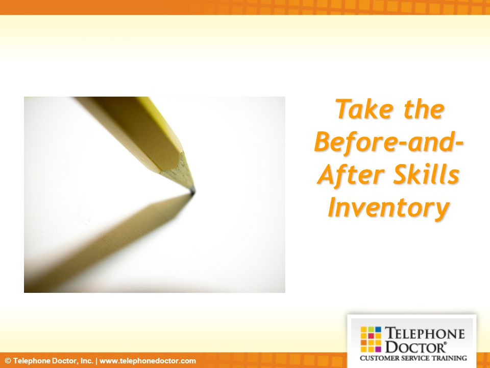 © Telephone Doctor, Inc. | www.telephonedoctor.com Take the Before-and- After Skills Inventory
