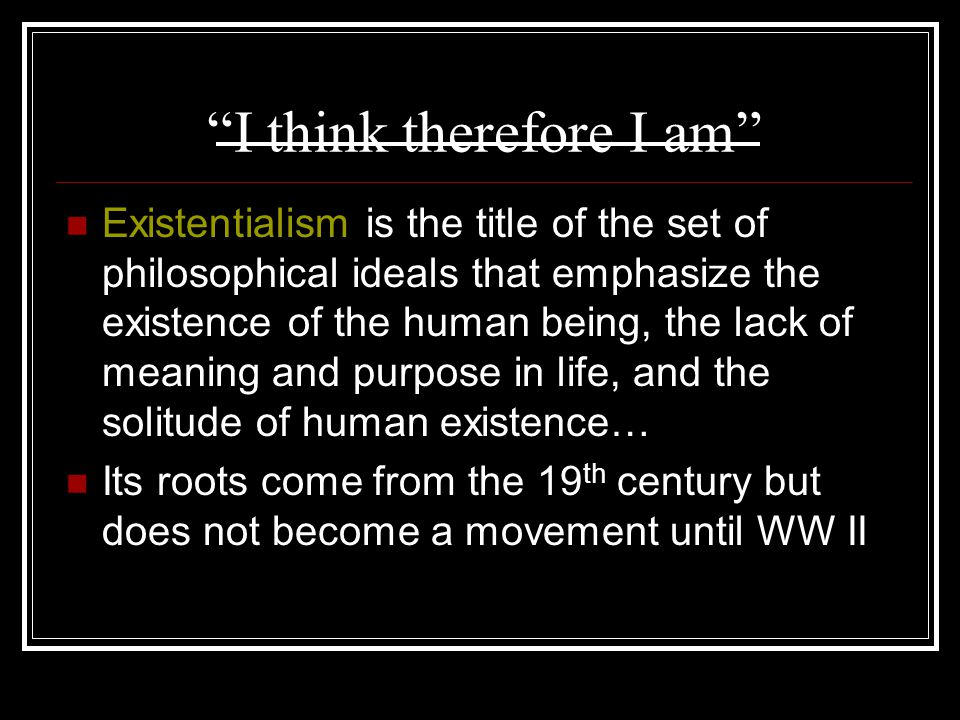 I think therefore I am Existentialism is the title of the set of philosophical ideals that emphasize the existence of the human being, the lack of meaning and purpose in life, and the solitude of human existence… Its roots come from the 19 th century but does not become a movement until WW II