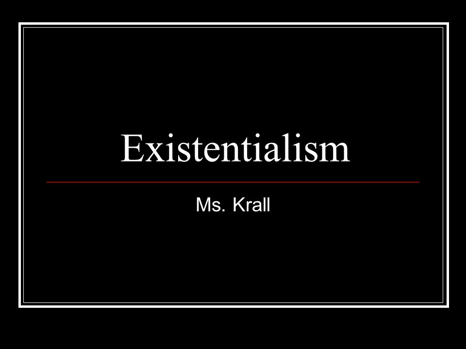Existentialism Ms. Krall