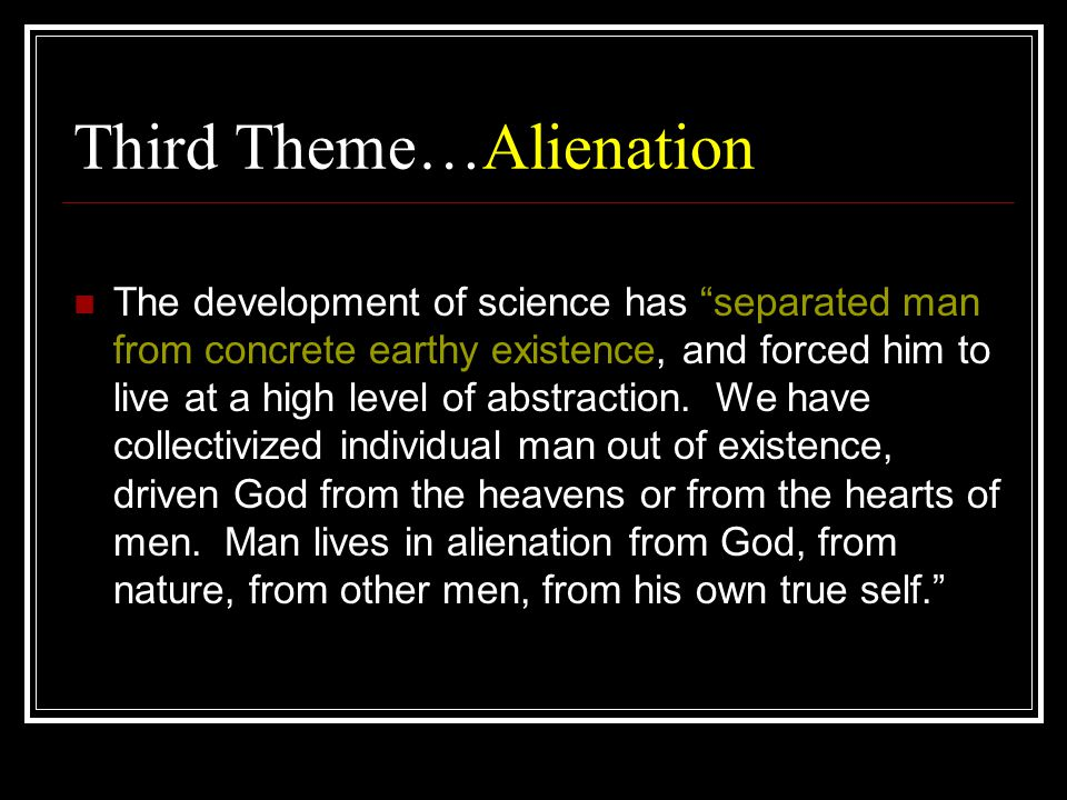 Third Theme…Alienation The development of science has separated man from concrete earthy existence, and forced him to live at a high level of abstraction.