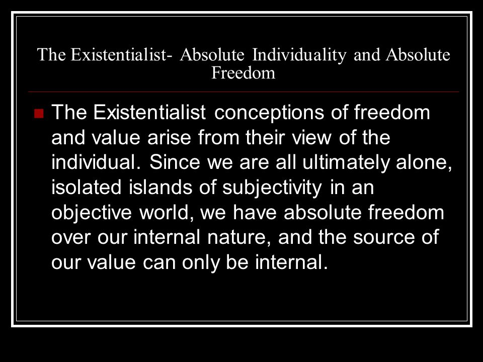 The Existentialist- Absolute Individuality and Absolute Freedom The Existentialist conceptions of freedom and value arise from their view of the individual.