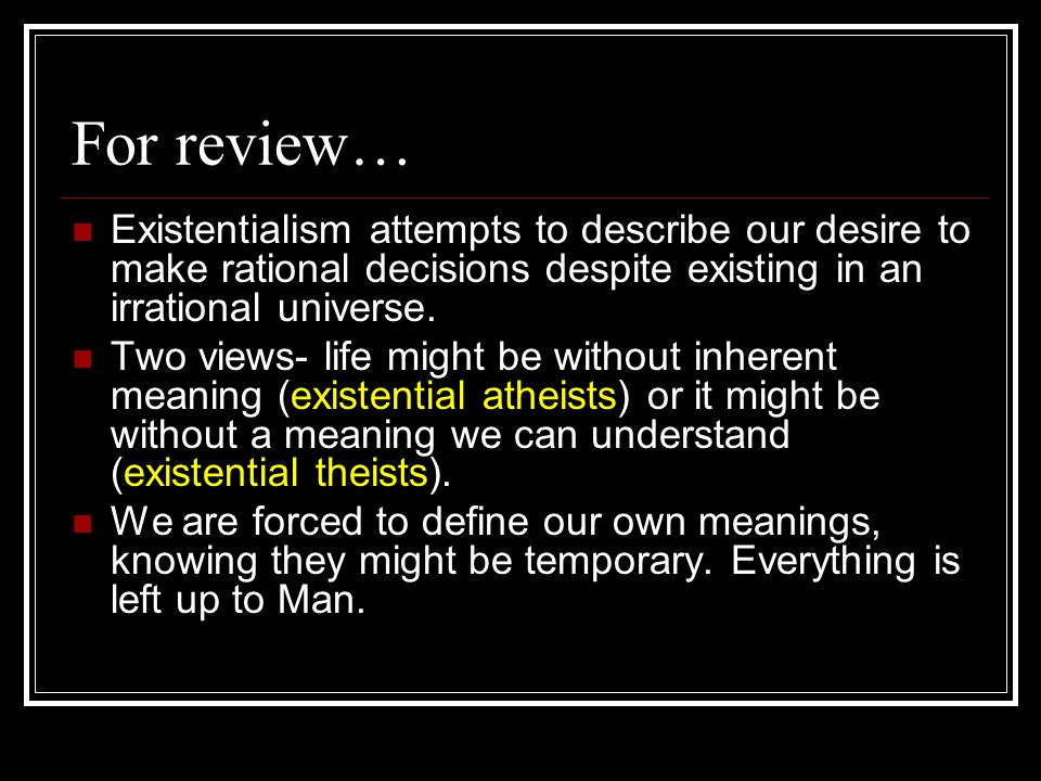 For review… Existentialism attempts to describe our desire to make rational decisions despite existing in an irrational universe.