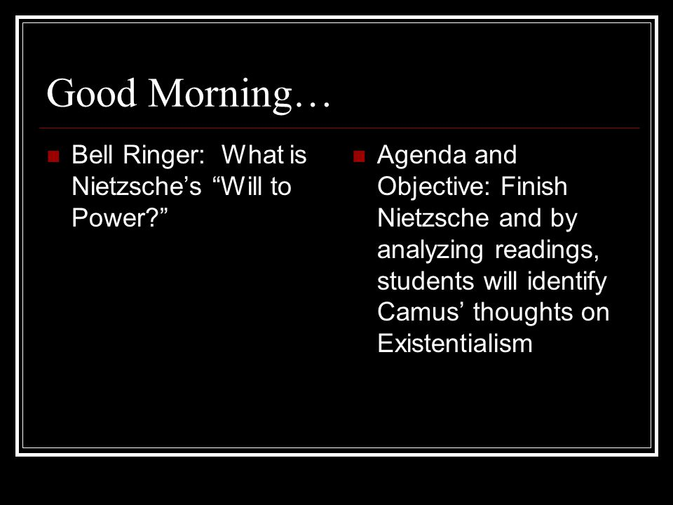 Good Morning… Bell Ringer: What is Nietzsche's Will to Power Agenda and Objective: Finish Nietzsche and by analyzing readings, students will identify Camus' thoughts on Existentialism